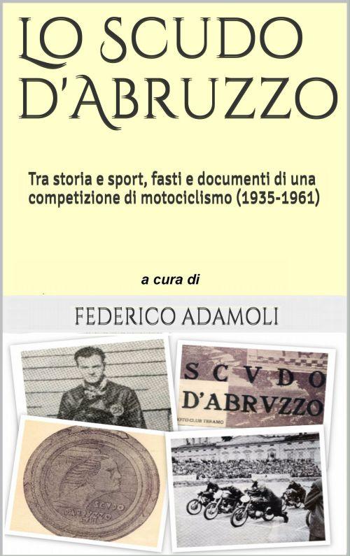 Teramo. LO SCUDO D'ABRUZZO. FASTI E DOCUMENTI DI UNA COMPETIZIONE DI MOTOCICLISMO (1935-1961)